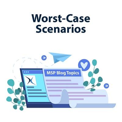 MSP Blog Topics (Part 3) - Worst-Case Scenarios